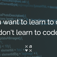 If you want to learn to code, don't learn to code