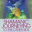 Shamanic Journeying to the Other Side | The Shift Network