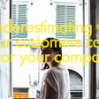 Underestimating what your customers can do for your company
