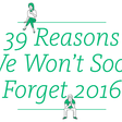 39 Reasons We Won't Soon Forget 2016 – 3 min read