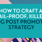 How to craft a fail-proof, killer blog post promotion strategy