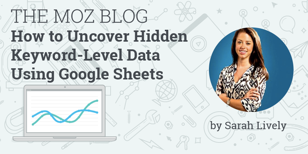 How to Uncover Hidden Keyword-Level Data Using Google Sheets