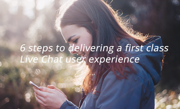 6 steps to delivering a first class Live Chat user experience
