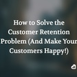 How to Solve the Customer Retention Problem