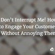 Don't Interrupt Me! How to Engage Customers Without Annoying Them