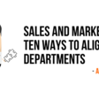 Sales And Marketing - Ten Ways To Align The Departments