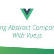 Writing Abstract Components with Vue.js