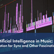 Creative Artificial Intelligence in Music: Genius Innovation for Sync and More Fascinating Use Cases