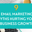 9 top email marketing myths hurting your business growth!