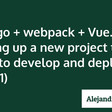 Django + Webpack + Vue.js: Setting Up a New Project That's Easy to Develop and Deploy