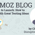 Countdown to Launch: How to Come Up with Great Testing Ideas - Moz