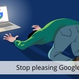 Stop pleasing Google!