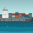 50+ Useful Docker Tools