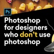 Photoshop for designers who don't use Photoshop