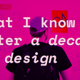 What I know after a decade in design
