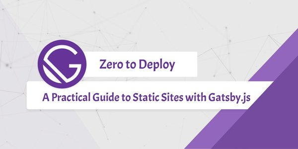 Zero to Deploy: A Practical Guide to Static Sites with Gatsby.js ― Scotch