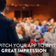 How To Pitch Your App To Investors & Leave A Great Impression