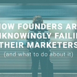 How founders are unknowingly failing their marketers