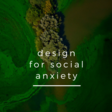 Design for Social Anxiety - Nadia Piet