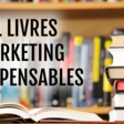 11 livres indispensables selon les experts du marketing
