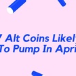 7 Alt Coins Likely To Pump In April