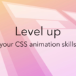 Level Up your CSS animation skills ~ Video course