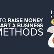 How to Raise Money to Start a Business - 4 Methods