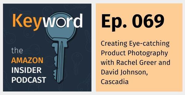 Keyword: the Amazon Insider Podcast Episode 069 – Creating Eye-catching Product Photography with Rachel Greer and David Johnson, Cascadia – Keyword – The Amazon Insider Podcast