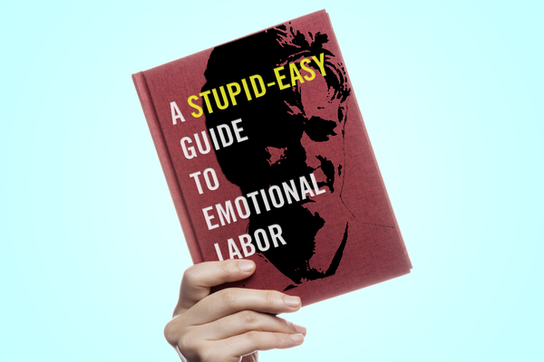 The Stupid-Easy Guide to Emotional Labor – MEL Magazine