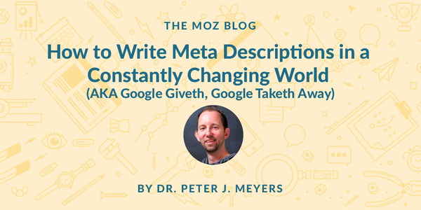 How to Write Meta Descriptions in a Constantly Changing World (AKA Google Giveth, Google Taketh Away) - Moz