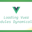 Loading Vuex Modules Dynamically