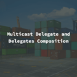 Multicast Delegate And Delegates Composition