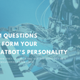 9+1 Questions to Form your Chatbot's Personality – Chatbots Magazine