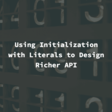 Using Initialization With Literals To Design Richer APIUsing Initialization With Literals To Design Richer API