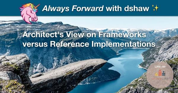 Always Forward with dshaw: Architect's View on Frameworks versus Reference Implementations on Crowdcast