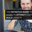 The Definitive Guide to Using Your Story to Attract Customers & Build Loyalty