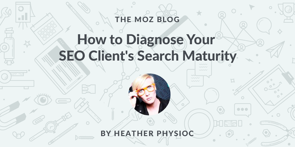 How to Diagnose Your SEO Client's Search Maturity - Moz