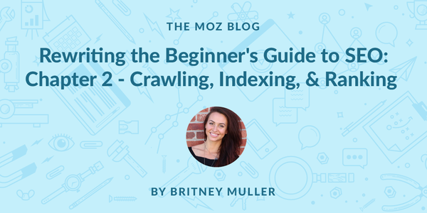 Rewriting the Beginner's Guide to SEO, Chapter 2: Crawling, Indexing, and Ranking  - Moz