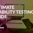 Your Ultimate Guide To Successful Usability Testing