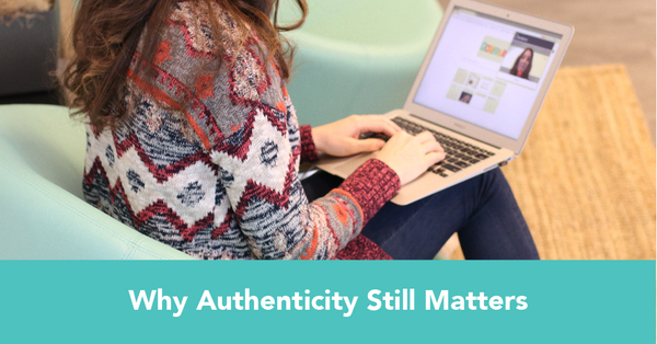 Tired of Hearing About Authenticity? Here's Why Authenticity Still Matters.