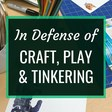 In Defense of Craft, Play and Tinkering | Renovated Learning
