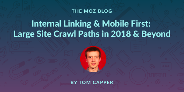 Internal Linking & Mobile First: Large Site Crawl Paths in 2018 & Beyond - Moz