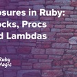 Closures in Ruby: Blocks, Procs and Lambdas