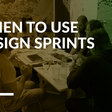 Design Sprints: When To Use Them In Your Product Team