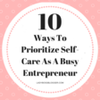 10 Ways To Prioritize Self-Care As A Busy Entrepreneur