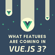 What New Features Are Coming to Vue.js 3?