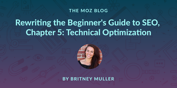 Rewriting the Beginner's Guide to SEO, Chapter 5: Technical Optimization - Moz