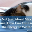 It's Not Just About Making Time: How Can You Find the Energy to Write?