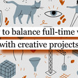 How to balance full-time work with creative projects