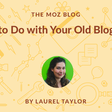 What to Do with Your Old Blog Posts